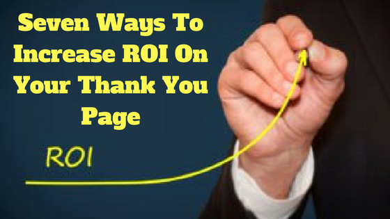 Seven Ways To Increase ROI On Your Thank You Page